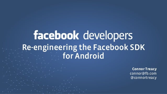 developersRe-engineering the Facebook SDK          for Android                            Connor Treacy                   ...