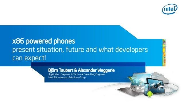 x86 powered phonespresent situation, future and what developerscan expect!Björn Taubert & Alexander WeggerleApplication En...