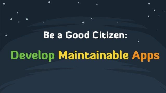 Be a Good Citizen: ! Develop Maintainable Apps