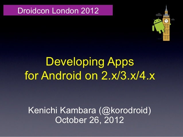 Droidcon London 2012      Developing Apps for Android on 2.x/3.x/4.x  Kenichi Kambara (@korodroid)        October 26, 2012