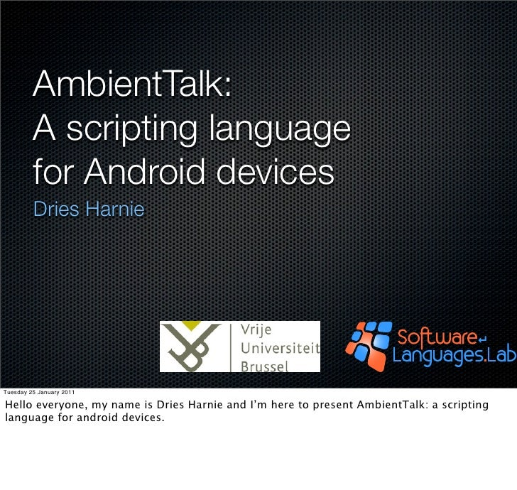 AmbientTalk:         A scripting language         for Android devices         Dries HarnieTuesday 25 January 2011Hello eve...