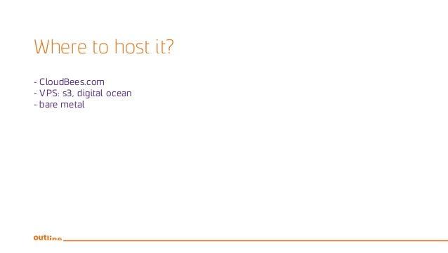Where to host it? - CloudBees.com - VPS: s3, digital ocean - bare metal
