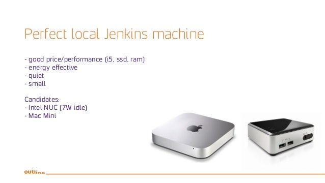 Perfect local Jenkins machine - good price/performance (i5, ssd, ram) - energy effective - quiet - small Candidates: - Int...