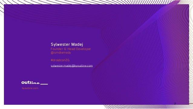 Sylwester Madej Founder & Head Developer @smdremedy #droidconZG sylwester.madej@byoutline.com byoutline.com 2