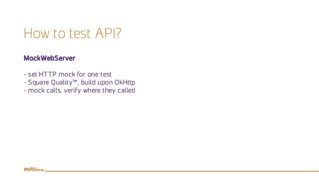 How to test API? MockWebServer - set HTTP mock for one test - Square Quality™, build upon OkHttp - mock calls, verify wher...