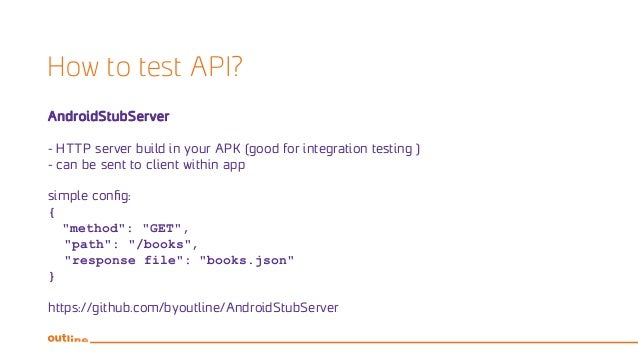 How to test API? AndroidStubServer - HTTP server build in your APK (good for integration testing ) - can be sent to client...
