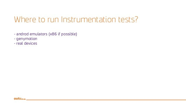 Where to run Instrumentation tests? - androd emulators (x86 if possible) - genymotion - real devices