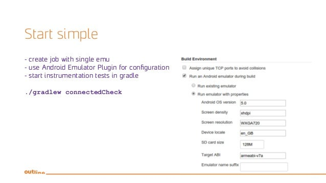 Start simple - create job with single emu - use Android Emulator Plugin for configuration - start instrumentation tests in...