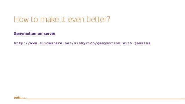 How to make it even better? Genymotion on server http://www.slideshare.net/vishyrich/genymotion-with-jenkins