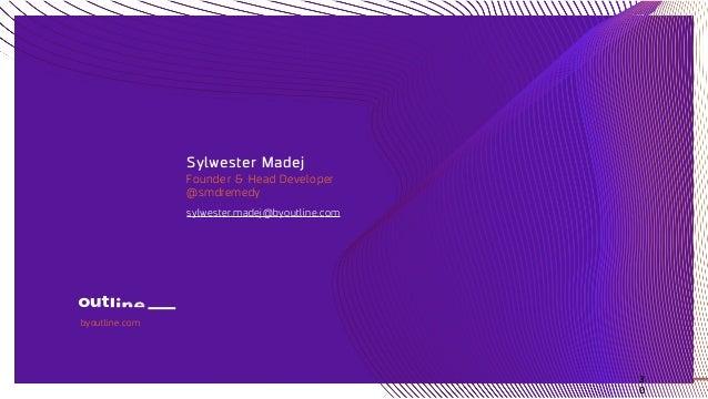 Sylwester Madej Founder & Head Developer @smdremedy sylwester.madej@byoutline.com byoutline.com 3 0