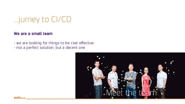 ...jurney to CI/CD We are a small team - we are looking for things to be cost effective - not a perfect solution, but a de...