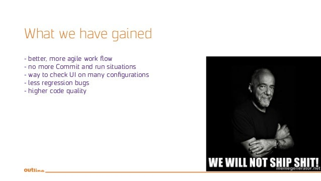 What we have gained - better, more agile work flow - no more Commit and run situations - way to check UI on many configura...