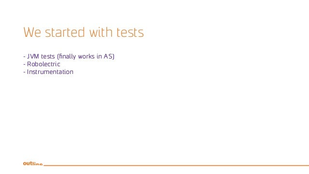 We started with tests - JVM tests (finally works in AS) - Robolectric - Instrumentation