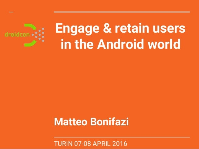 Engage & retain users in the Android world Matteo Bonifazi TURIN 07-08 APRIL 2016