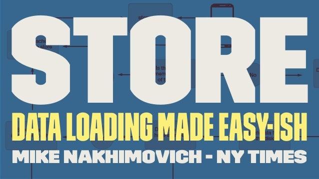 StoreDataLoadingMadeEasy-ish Mike Nakhimovich - NY Times