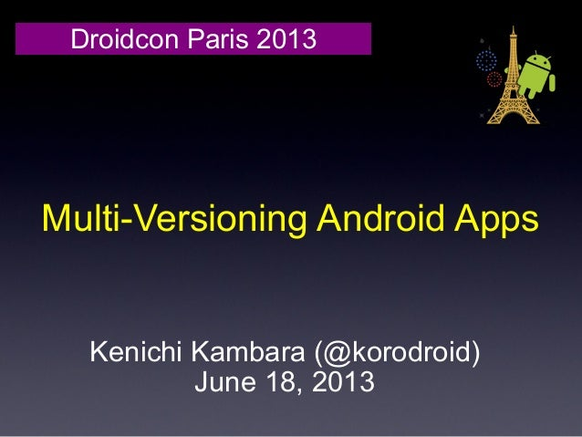 Multi-Versioning Android AppsDroidcon Paris 2013Kenichi Kambara (@korodroid)June 18, 2013