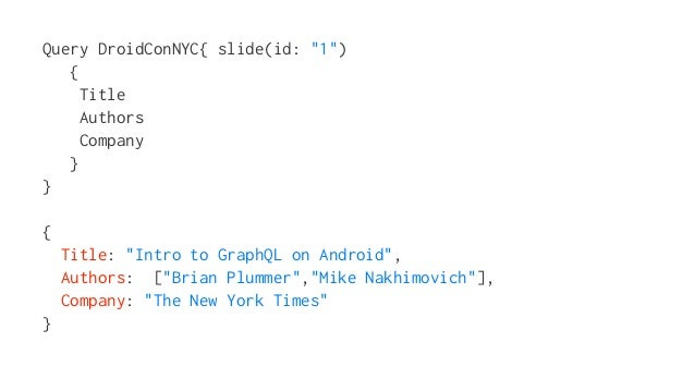 "Query DroidConNYC{ slide(id: ""1"") { Title Authors Company } } { Title: ""Intro to GraphQL on Android"", Authors: [""Brian Plu..."