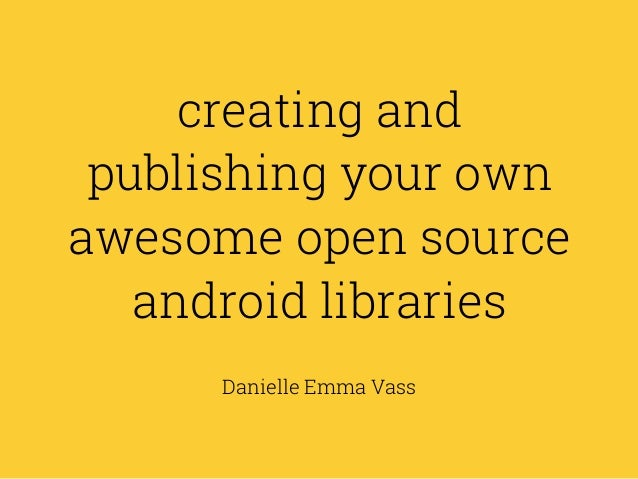 creating and publishing your own awesome open source android libraries Danielle Emma Vass
