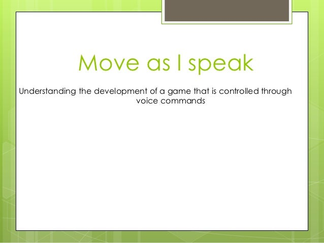 Move as I speakUnderstanding the development of a game that is controlled through                          voice commands