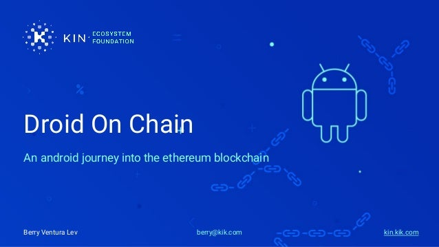Droid On Chain An android journey into the ethereum blockchain berry@kik.comBerry Ventura Lev kin.kik.com