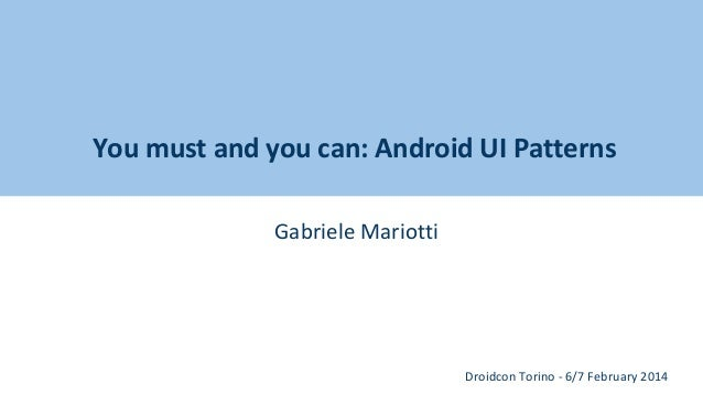 You must and you can: Android UI Patterns Gabriele Mariotti  Droidcon Torino - 6/7 February 2014