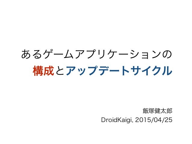 あるゲームアプリケーションの 構成とアップデートサイクル 飯塚健太郎 DroidKaigi, 2015/04/25