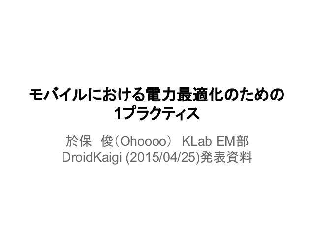モバイルにおける電力最適化のための 1プラクティス 於保 俊(Ohoooo) KLab EM部 DroidKaigi (2015/04/25)発表資料