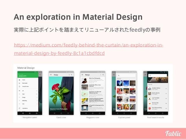 An exploration in Material Design 実際に上記ポイントを踏まえてリニューアルされたfeedlyの事例 https://medium.com/feedly-behind-the-curtain/an-explora...