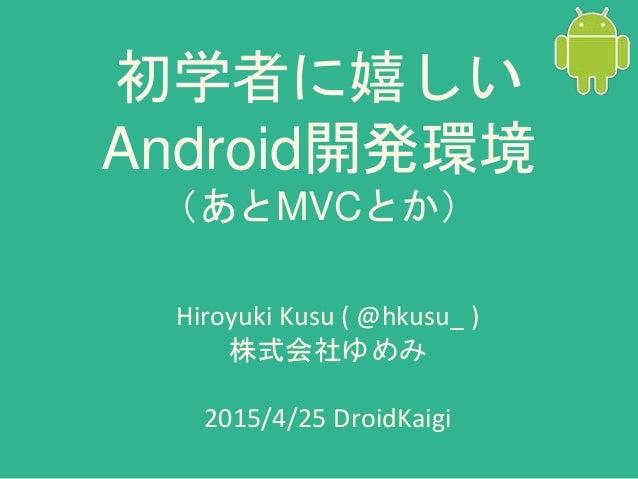 初学者に嬉しい Android開発環境 (あとMVCとか) Hiroyuki Kusu ( @hkusu_ ) 株式会社ゆめみ 2015/4/25 DroidKaigi