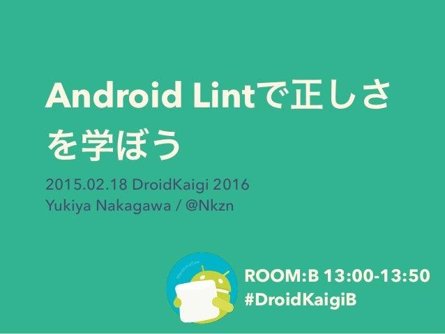 Android Lintで正しさ を学ぼう 2015.02.18 DroidKaigi 2016 Yukiya Nakagawa / @Nkzn ROOM:B 13:00-13:50 #DroidKaigiB