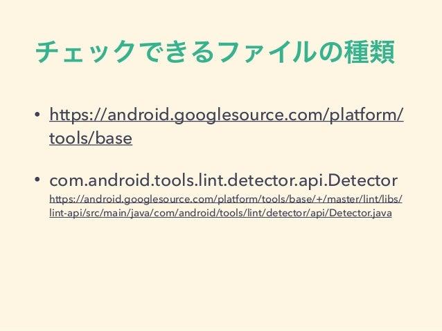 チェックできるファイルの種類 • https://android.googlesource.com/platform/ tools/base • com.android.tools.lint.detector.api.Detector htt...