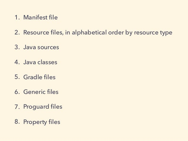 1. Manifest file 2. Resource files, in alphabetical order by resource type 3. Java sources 4. Java classes 5. Gradle files 6....