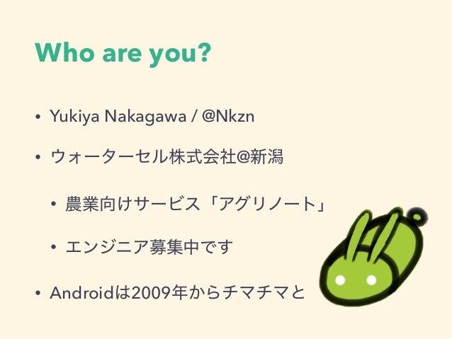Who are you? • Yukiya Nakagawa / @Nkzn • ウォーターセル株式会社@新潟 • 農業向けサービス「アグリノート」 • エンジニア募集中です • Androidは2009年からチマチマと