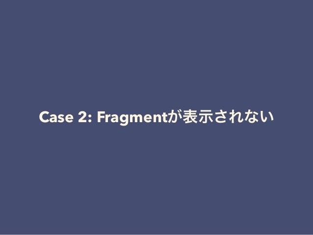 Case 2: Fragmentが表示されない