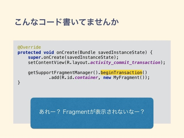 こんなコード書いてませんか @Override protected void onCreate(Bundle savedInstanceState) { super.onCreate(savedInstanceState); setCon...