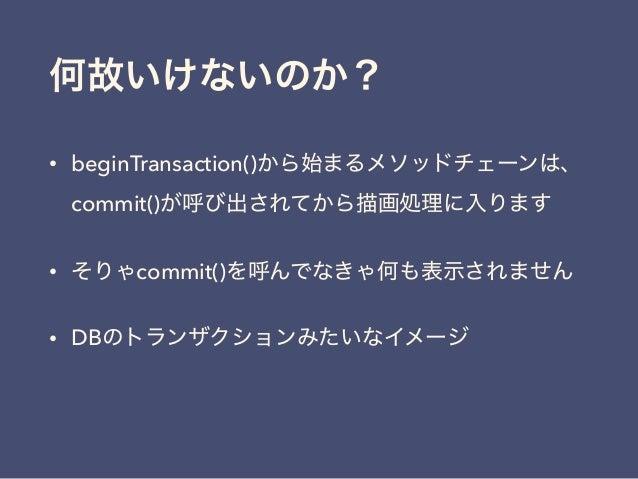 何故いけないのか? • beginTransaction()から始まるメソッドチェーンは、 commit()が呼び出されてから描画処理に入ります • そりゃcommit()を呼んでなきゃ何も表示されません • DBのトランザクションみたいなイメ...