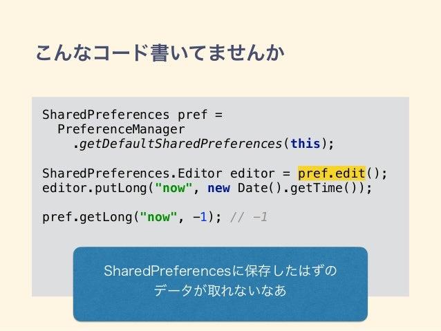 こんなコード書いてませんか SharedPreferences pref = PreferenceManager .getDefaultSharedPreferences(this); SharedPreferences.Editor edi...