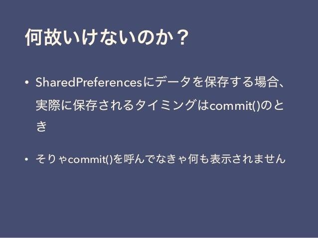何故いけないのか? • SharedPreferencesにデータを保存する場合、 実際に保存されるタイミングはcommit()のと き • そりゃcommit()を呼んでなきゃ何も表示されません