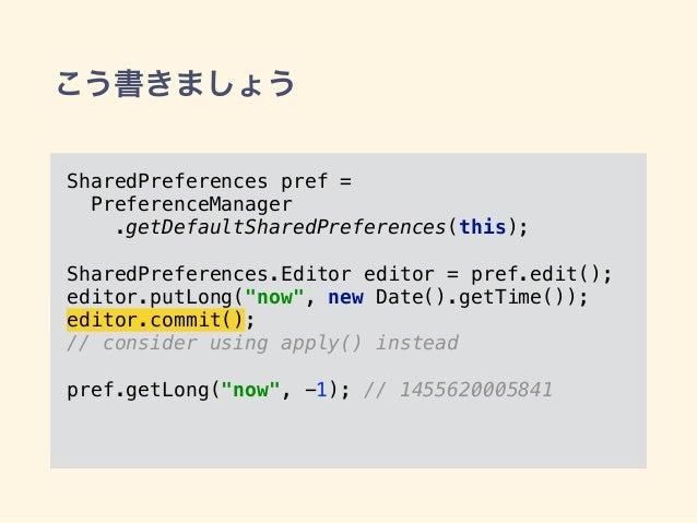 こう書きましょう SharedPreferences pref = PreferenceManager .getDefaultSharedPreferences(this); SharedPreferences.Editor editor =...