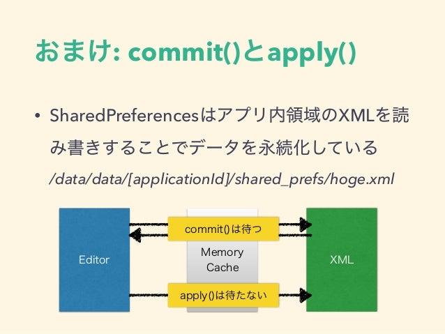 おまけ: commit()とapply() • SharedPreferencesはアプリ内領域のXMLを読 み書きすることでデータを永続化している /data/data/[applicationId]/shared_prefs/hoge.x...