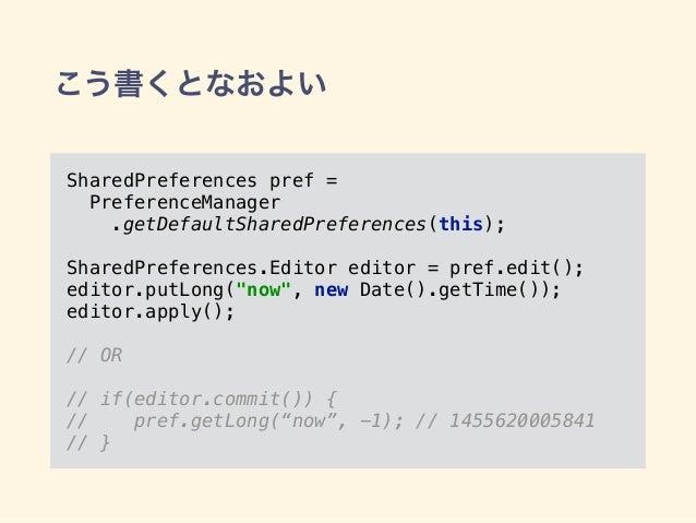 こう書くとなおよい SharedPreferences pref = PreferenceManager .getDefaultSharedPreferences(this); SharedPreferences.Editor editor ...