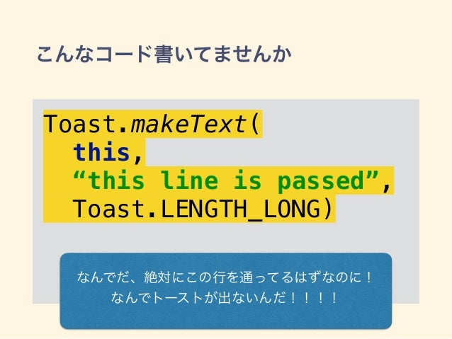"""こんなコード書いてませんか Toast.makeText( this, """"this line is passed"""", Toast.LENGTH_LONG) なんでだ、絶対にこの行を通ってるはずなのに! なんでトーストが出ないんだ!!!!"""