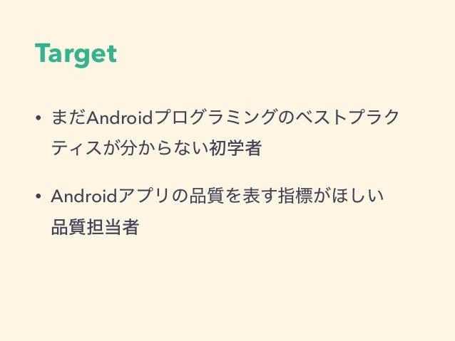 Target • まだAndroidプログラミングのベストプラク ティスが分からない初学者 • Androidアプリの品質を表す指標がほしい 品質担当者