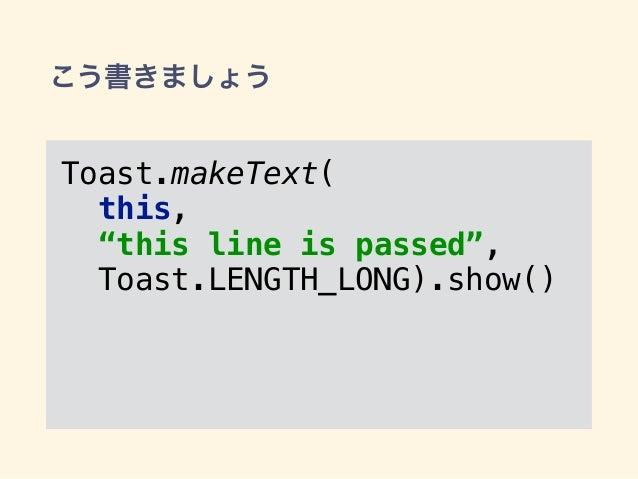 """こう書きましょう Toast.makeText( this, """"this line is passed"""", Toast.LENGTH_LONG).show()"""