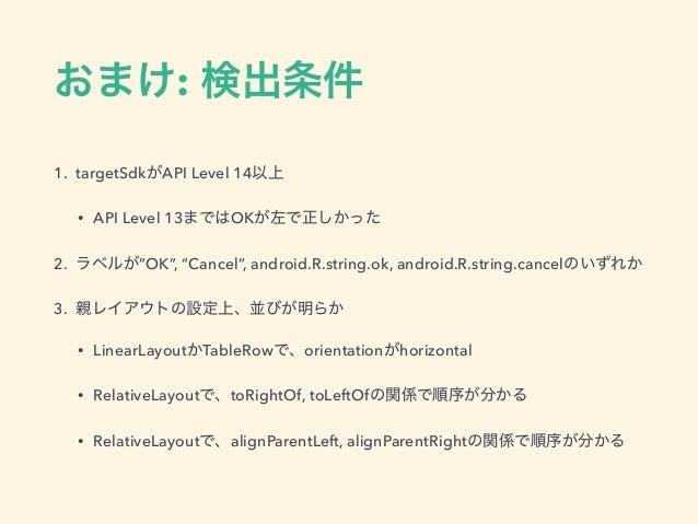 """おまけ: 検出条件 1. targetSdkがAPI Level 14以上 • API Level 13まではOKが左で正しかった 2. ラベルが""""OK"""", """"Cancel"""", android.R.string.ok, android.R.st..."""