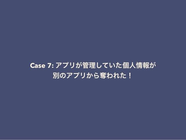 Case 7: アプリが管理していた個人情報が 別のアプリから奪われた!