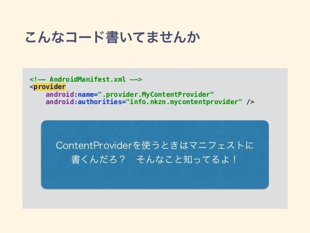 """こんなコード書いてませんか <!—- AndroidManifest.xml —-> <provider android:name="""".provider.MyContentProvider"""" android:authorities=""""inf..."""