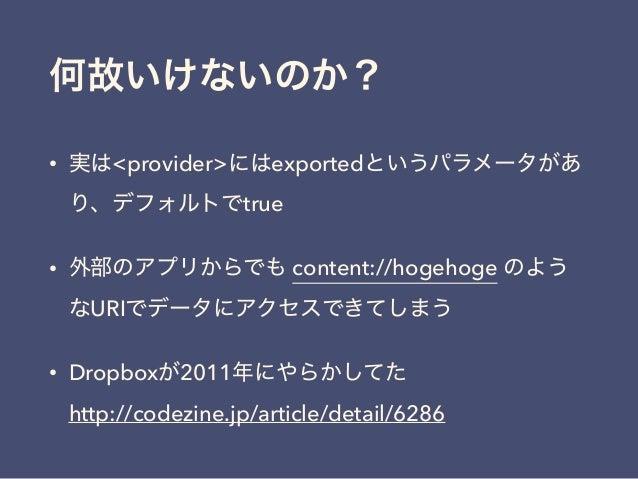 何故いけないのか? • 実は<provider>にはexportedというパラメータがあ り、デフォルトでtrue • 外部のアプリからでも content://hogehoge のよう なURIでデータにアクセスできてしまう • Dropbo...