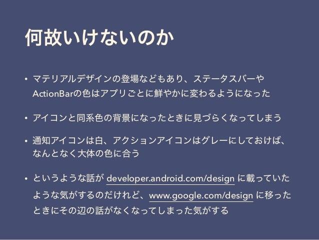 何故いけないのか • マテリアルデザインの登場などもあり、ステータスバーや ActionBarの色はアプリごとに鮮やかに変わるようになった • アイコンと同系色の背景になったときに見づらくなってしまう • 通知アイコンは白、アクションアイコンは...