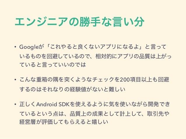 エンジニアの勝手な言い分 • Googleが「これやると良くないアプリになるよ」と言って いるものを回避しているので、相対的にアプリの品質は上がっ ていると言っていいのでは • こんな重箱の隅を突くようなチェックを200項目以上も回避 するのは...